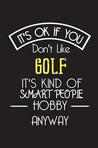 It's OK If You Don't Like GOLF It's Kind Of Smart People Hobby Anyway: Funny Notebook |Gift for Golfer Golf Lovers Women Men | Blank Lined Gag Journal | 6x9 Inches | 110 Pages