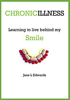 Chronic illness - learning to live behind my smile by [Jane L Edwards]