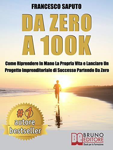 Da Zero A 100K: Come Riprendere In Mano La Propria Vita e Lanciare Un Progetto Imprenditoriale di Successo Partendo Da Zero