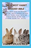 The Newest Rabbit Breeder Bible: The Ultimate Guide For Breeders, Exhibitors, And Pet Owners Includes English, French, Giant, Satin and German Breeds. Buying, Care, Lifespan, Colors, Diet, Health,