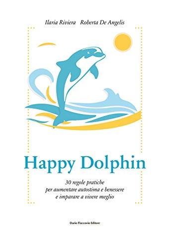 Happy dolphin. 30 regole pratiche per aumentare autostima e benessere e imparare a vivere meglio