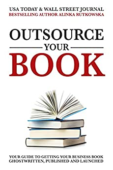 Outsource Your Book: Your Guide to Getting Your Business Book Ghostwritten, Published and Launched by [Alinka Rutkowska]
