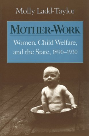 Mother-Work: Women, Child Welfare, and the State, 1890-1930 (Women, Gender, and Sexuality in American History)