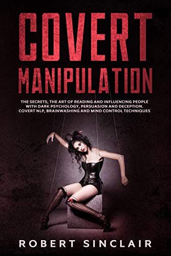 Covert Manipulation: The Secrets, the Art of Reading and Influencing People with Dark Psychology, Persuasion and Deception. Covert NLP, Brainwashing and Mind Control Techniques (English Edition)