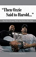"""""""Then Ozzie Said to Harold. . ."""": The Best Chicago White Sox Stories Ever Told"""