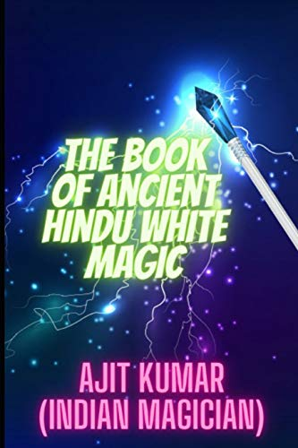 The Book of Ancient Hindu White Magic: White magic solution for the love, money and to defeat the negative energy and black magician (The Complete course of Hindu White & Black Magic)