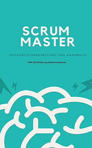 Scrum Master - Prüfungsvorbereitung und Handbuch: Zertifizierung zum Professional Scrum Master (PSM) einfach bestehen
