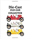 DIE-CAST OLD-CAR COLLECTOR: Notebook To Keep Track Of Your Collection - Automobile Customization Collecting Journal | Buyers | Motor Sports | Vintage Vehicles | Trucks and Trains (Car collection Log)