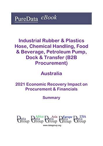Industrial Rubber & Plastics Hose, Chemical Handling, Food & Beverage, Petroleum Pump, Dock & Transfer (B2B Procurement) Australia Summary: 2021 Economic ... on Revenues & Financials (English Edition)