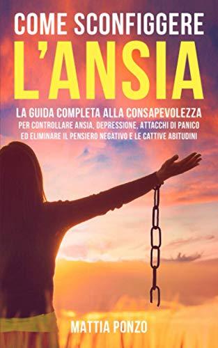 Come Sconfiggere l'Ansia: La Guida Completa alla Consapevolezza per Controllare Ansia, Depressione, Attacchi di Panico ed Eliminare il Pensiero Negativo e le Cattive Abitudini
