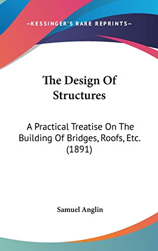 The Design Of Structures: A Practical Treatise On The Building Of Bridges, Roofs, Etc. (1891)