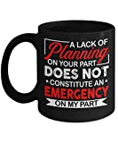 A Lack Of Planning On Your Part Does Not Constitute An Emergency On My Part Mug Funny Coffee Mug 11oz 15oz Gift