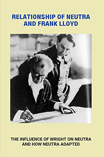 Relationship Of Neutra And Frank Lloyd: The Influence Of Wright On Neutra And How Neutra Adapted: American Thin Architecture Research (English Edition)