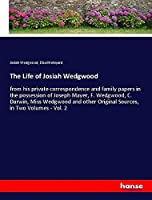 The Life of Josiah Wedgwood: from his private correspondence and family papers in the possession of Joseph Mayer, F. Wedgwood, C. Darwin, Miss Wedgwood and other Original Sources, in Two Volumes - Vol. 2