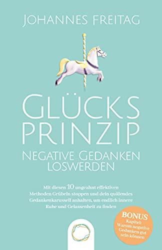 Glücksprinzip - Negative Gedanken loswerden: Mit diesen 10 ungeahnt effektiven Methoden Grübeln stoppen und dein quälendes Gedankenkarussell anhalten, ... innere Ruhe und Gelassenheit zu finden