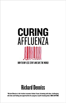 Curing Affluenza: How to Buy Less Stuff and Save the World by [Richard Denniss]