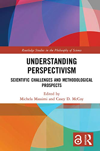 Understanding Perspectivism: Scientific Challenges and Methodological Prospects (Routledge Studies in the Philosophy of Science)