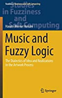 Music and Fuzzy Logic: The Dialectics of Idea and Realizations in the Artwork Process (Studies in Fuzziness and Soft Computing, 406)