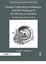 Private Collecting, Exhibitions, and the Shaping of Art History in London: The Burlington Fine Arts Club (Histories of Mat...