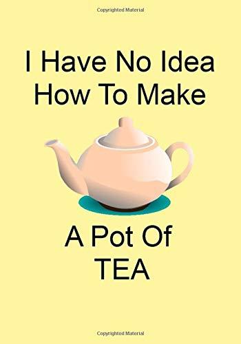 I Have No Idea How To Make A Pot Of TEA: A Funny Gift...