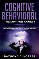 Cognitive Behavioral Therapy for Anxiety: The Guide to Decluttering Your Brain and Overcoming Panic, Fear, Stress, Depression, and Anger Using CBT. Emotional Intelligence and Self Discipline Strategies