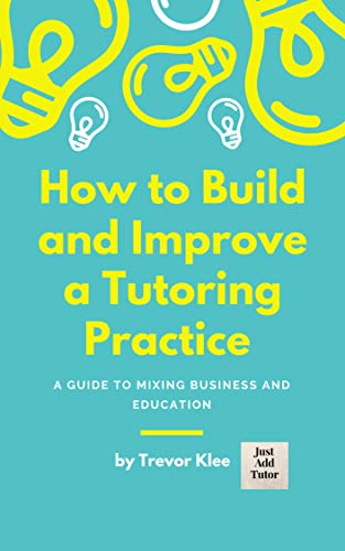 How to Build and Improve a Tutoring Practice: A Guide to Mixing Business and Education