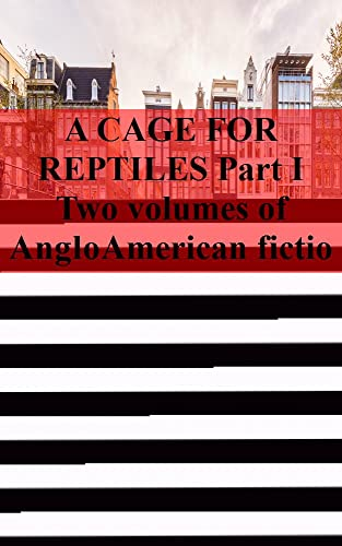 angloamericana A CAGE FOR REPTILES Part I Two volumes of AngloAmerican fiction (French Edition)