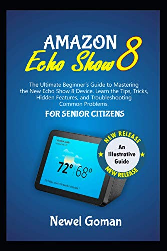 AMAZON ECHO SHOW 8 FOR SENIOR CITIZENS: The Ultimate Beginners Guide to Mastering the New Echo Show 8 Device. Learn the Tips, Tricks, Hidden Features, and Troubleshooting Common Problems