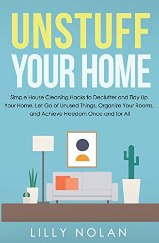 Compare Textbook Prices for Unstuff Your Home: Simple House Cleaning Hacks to Declutter and Tidy Up Your Home, Let Go of Unused Things, Organize Your Rooms, and Achieve Freedom Once and for All Live More with Less  ISBN 9798636773771 by Nolan, Lilly