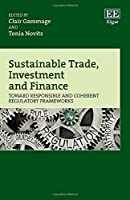 Sustainable Trade, Investment and Finance: Toward Responsible and Coherent Regulatory Frameworks