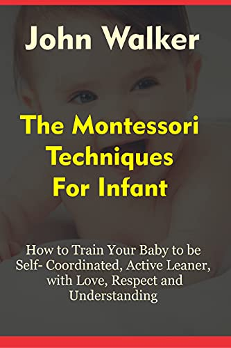 THE MONTESSORI TECHNIQUES FOR INFANTS: How to Train Your Baby to Be Self-Coordinated, Active Learner, with love, respect and understanding. (English Edition)