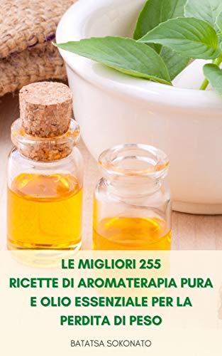 Le Migliori 255 Ricette Di Aromaterapia Pura E Olio Essenziale Per La Perdita Di Peso : Ricette Per Anti Invecchiamento, Cure N