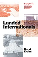 Landed Internationals: Planning Cultures, the Academy, and the Making of the Modern Middle East (Lateral Exchanges: Architecture, Urban Development, and Transnational Practices)