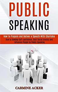 Public Speaking: How to Prepare and Deliver a Speech With Charisma (How to Develop Self-confidence, Beat Social Anxiety an...