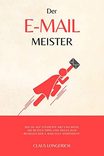 Der E-Mail Meister!: Wie Du auf effiziente Art und Weise die besten Tipps und Tricks zum Besiegen der E-Mail Flut anwendest!