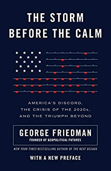 The Storm Before the Calm  America s Discord the Coming Crisis of the 2020s and the Triumph Beyond