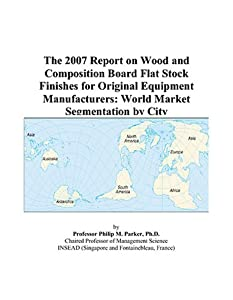 The 2007 Report on Wood and Composition Board Flat Stock Finishes for Original Equipment Manufacturers: World Market Segmentation by City