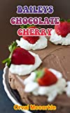 BAILEYS CHOCOLATE CHERRY: 150 recipe Delicious and Easy The Ultimate Practical Guide Easy bakes...