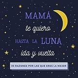Mamá Te Quiero Hasta La Luna Ida y Vuelta: 30 Razones Por Las Que Eres La Mejor | Libro Personalizado Para Mamá Para Rellenar | Regalo Para Mamá Para el Día de la Madre, Cumpleaños o Navidad