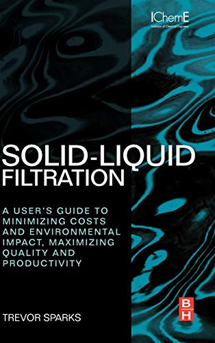 Solid-Liquid Filtration: A User's Guide to Minimizing Cost and Environmental Impact, Maximizing Quality and Productivity