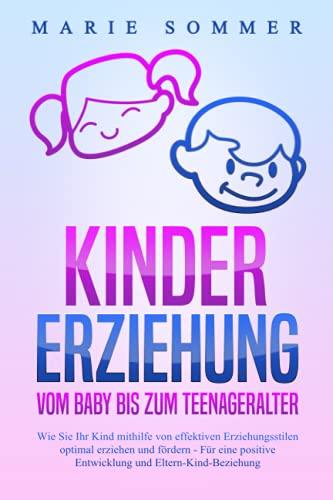 KINDERERZIEHUNG - Vom Baby bis zum Teenageralter: Wie Sie Ihr Kind mit Hilfe von effektiven Erziehungsstilen optimal erziehen und fördern – Für eine positive Entwicklung und Eltern-Kind-Beziehung