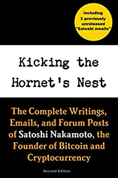 Kicking the Hornet s Nest  The Complete Writings Emails and Forum Posts of Satoshi Nakamoto the Founder of Bitcoin and Cryptocurrency