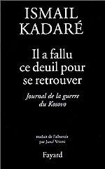 Il a fallu ce deuil pour se retrouver - Journal du Kosovo, suivi de quelques lettres et articles d'Ismaïl Kadaré