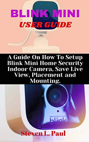 BLINK MINI USER GUIDE: A Guide On How To Setup Blink Mini Home Security Indoor Camera, Save Live View, Placement And Mounting