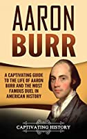 Aaron Burr: A Captivating Guide to the Life of Aaron Burr and the Most Famous Duel in American History