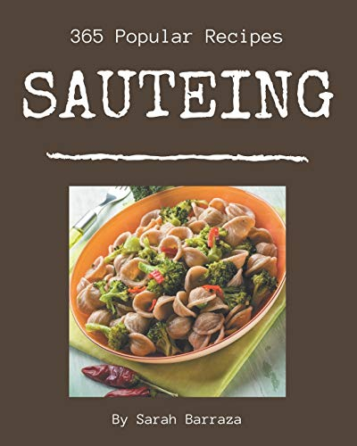 365 Popular Sauteing Recipes: Cook it Yourself with Sauteing Cookbook!