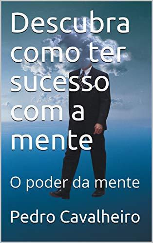 Descubra como ter sucesso com a mente : O poder da mente (Portuguese Edition)