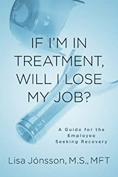 [Lisa Jonsson M.S. MFT]のIf I'm In Treatment, Will I Lose My Job? - A Guide For The Employee Seeking Recovery (English Edition)