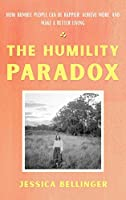 The Humility Paradox: How Humble People Can Be Happier, Achieve More, and Make a Better Living