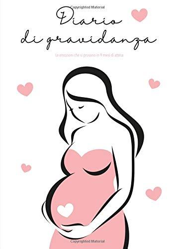 Diario Di Gravidanza: Le emozioni che si provano in 9 mesi di attesa -Le tue emozioni e i tuoi ricordi del percorso che ti ha condtto a essere una mamma tutte raccolte in un diario.